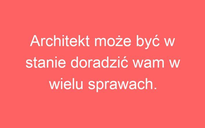 Architekt może być w stanie doradzić wam w wielu sprawach.