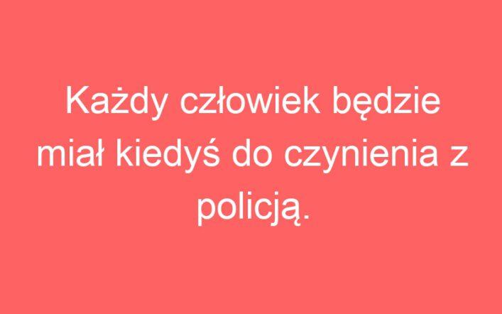 Każdy człowiek będzie miał kiedyś do czynienia z policją.